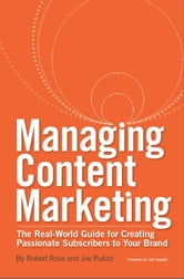 Managing Content Marketing - The Real-World Guide for Creating Passionate Subscribers to Your Brand ebook by Robert Rose,Joe Pulizzi