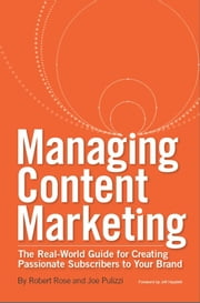 Managing Content Marketing - The Real-World Guide for Creating Passionate Subscribers to Your Brand ebook by Robert Rose, Joe Pulizzi