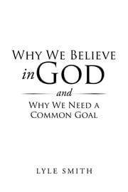Why We Believe in God and Why We Need a Common Goal ebook by Lyle Smith