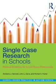Single Case Research in Schools - Practical Guidelines for School-Based Professionals ebook by Kimberly J. Vannest,John L. Davis,Richard I. Parker