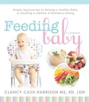 Feeding Baby: Simple Approaches to Raising a Healthy Baby and Creating a Lifetime of Nutritious Eating ebook by Clancy Cash Harrison,MS,RD,LDN