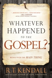 Whatever Happened to the Gospel? - Rediscover the Main Thing ebook by R.T. Kendall