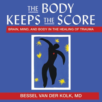 The Body Keeps the Score - Brain, Mind, and Body in the Healing of Trauma audiobook by Bessel Van Der Van Der Kolk