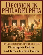 Decision in Philadelphia - The Constitutional Convention of 1787 ebook by James Lincoln Collier,Christopher Collier