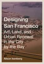 Designing San Francisco - Art, Land, and Urban Renewal in the City by the Bay ebook by