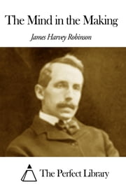 The Mind in the Making ebook by James Harvey Robinson
