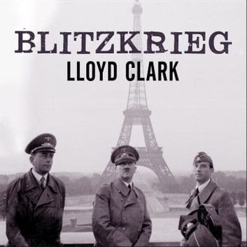 Blitzkrieg - Myth, Reality, and Hitler's Lightning War: France 1940 audiobook by Lloyd Clark