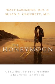The Honeymoon of Your Dreams - How to Plan a Beautiful Life Together ebook by Walt M.D. Larimore,Susan A M.D. Crockett