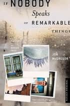 If Nobody Speaks of Remarkable Things - A Novel ebook by Jon McGregor