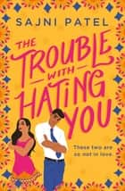 The Trouble with Hating You ebook by Sajni Patel