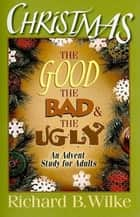 Christmas: The Good, the Bad, and the Ugly - An Advent Study for Adults 電子書 by Richard B. Wilke