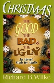 Christmas: The Good, the Bad, and the Ugly - An Advent Study for Adults ebook by Richard B. Wilke,Julie Kitchens Wilke Trust,Richard B Wilke Trust