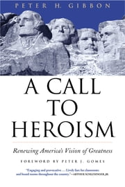 A Call to Heroism - Renewing America's Vision of Greatness ebook by Peter H. Gibbon,Peter J. Gomes