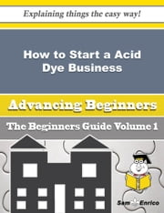 How to Start a Acid Dye Business (Beginners Guide) ebook by Margarett Hogue,Sam Enrico