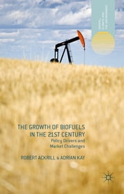 The Growth of Biofuels in the 21st Century - Policy Drivers and Market Challenges ebook by Prof Robert Ackrill,Prof Adrian Kay