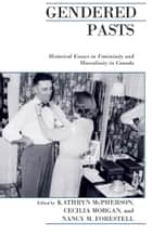 Gendered Pasts - Historical Essays in Femininity and Masculinity in Canada ebook by Nancy Forestell, Kathryn McPherson, Cecilia Morgan