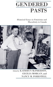 Gendered Pasts - Historical Essays in Femininity and Masculinity in Canada ebook by Nancy Forestell,Kathryn McPherson,Cecilia Morgan