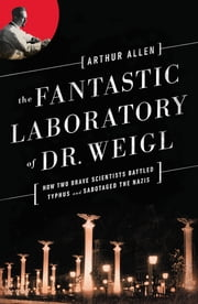 The Fantastic Laboratory of Dr. Weigl: How Two Brave Scientists Battled Typhus and Sabotaged the Nazis ebook by Arthur Allen