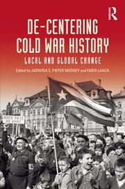 De-Centering Cold War History - Local and Global Change ebook by Jadwiga E. Pieper Mooney,Fabio Lanza