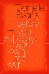 Before You Suffocate Your Own Fool Self ebook by Danielle Evans