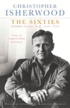 The Sixties - Diaries Volume Two 1960-1969 ebook by Christopher Isherwood