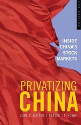 Privatizing China - Inside China's Stock Markets ebook by Fraser J. T. Howie,Carl E. Walter