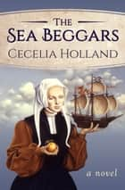 The Sea Beggars - A Novel ebook by Cecelia Holland