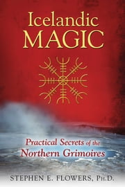 Icelandic Magic - Practical Secrets of the Northern Grimoires ebook by Stephen E. Flowers, Ph.D.