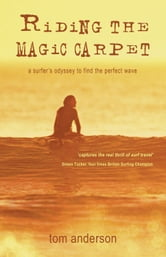 Riding the Magic Carpet: A Surfer's Odyssey to Find the Perfect Wave ebook by Tom Anderson