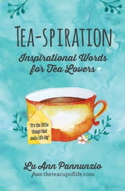 Tea-spiration - Inspirational Words for Tea Lovers ebook by Lu Ann Pannunzio