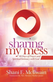 Sharing My Mess - 90 Days of Prayer and Spiritual Intimacy with God ebook by Shani E. McIlwain