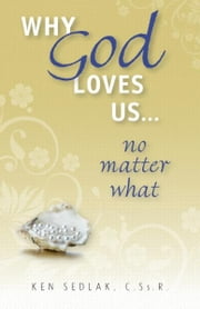 Why God Loves Us...No Matter What ebook by Ken Sedlak
