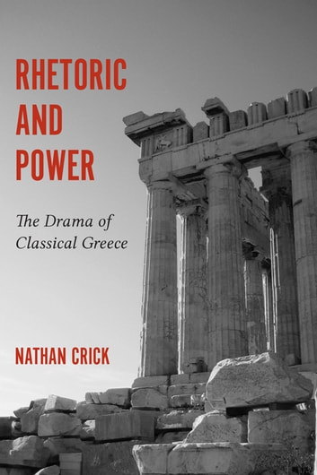 Rhetoric and Power - The Drama of Classical Greece ebook by Nathan Crick,Thomas W. Benson