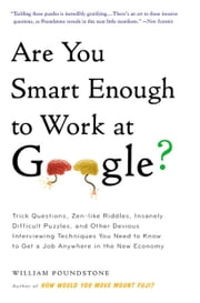 Are You Smart Enough to Work at Google? - Trick Questions, Zen-like Riddles, Insanely Difficult Puzzles, and Other Devious Interviewing Techniques You Need to Know to Get a Job Anywhere in the New Economy ebook by William Poundstone