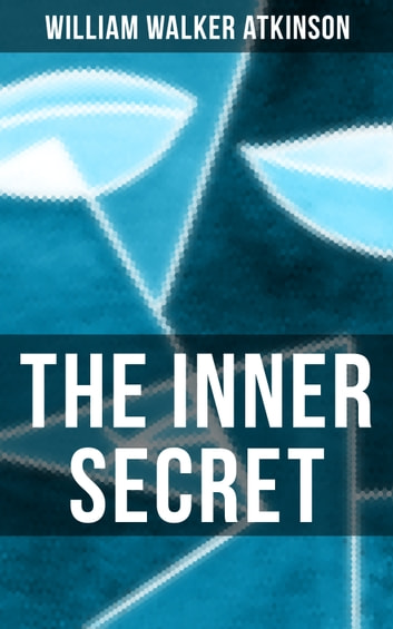 The Inner Secret - A Journey of Self-Discovery in Search of Something Within ebook by William Walker Atkinson