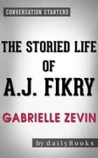 The Storied Life of A. J. Fikry: A Novel by Gabrielle Zevin | Conversation Starters ebook by dailyBooks