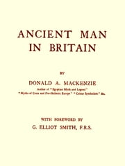 Ancient Man in Britain ebook by Donald A. Mackenzie,G. Elliot Smith, Foreword