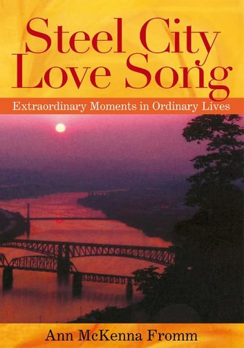Steel City Love Song - Extraordinary Moments in Ordinary Lives ebook by Ann McKenna Fromm