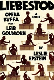 Liebestod: Opera Buffa with Leib Goldkorn ebook by Leslie Epstein