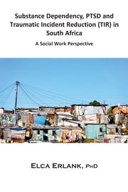 Substance Dependency, PTSD and Traumatic Incident Reduction (TIR) in South Africa - A Social Work Perspective ebook by Elca Erlank
