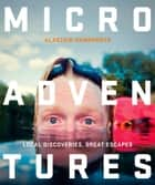 Microadventures: Local Discoveries for Great Escapes ebook by Alastair Humphreys