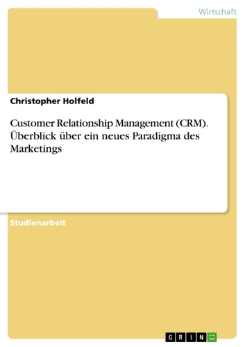Customer Relationship Management (CRM). Überblick über ein neues Paradigma des Marketings ebook by Christopher Holfeld