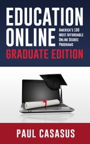 Education Online, Graduate Edition: America's 100 Most Affordable Online Degree Programs ebook by Paul Casasus