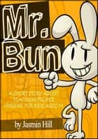 Mr. Bun: A Short Story About Teaching Proper Hygiene For Kids Ages 3-5 ebook by Jasmin Hill