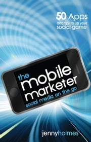 The Mobile Marketer: 50 Apps and Tips to Up Your Social Game ebook by Jenny Holmes