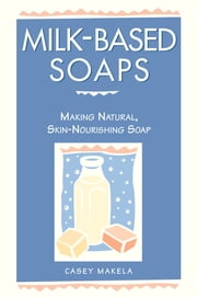 Milk-Based Soaps - Making Natural, Skin-Nourishing Soap ebook by Casey Makela