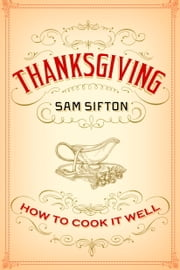 Thanksgiving - How to Cook It Well: A Cookbook ebook by Sam Sifton, Sarah Rutherford