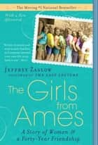 The Girls from Ames - A Story of Women and a Forty-Year Friendship ebook by Jeffrey Zaslow
