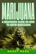 Marijuana: A Beginners Guide On How To Grow Marijuana ebook by Nancy Ross
