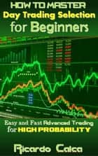 How to Master Day Trading Selection for Beginners ebook by Ricardo Calca